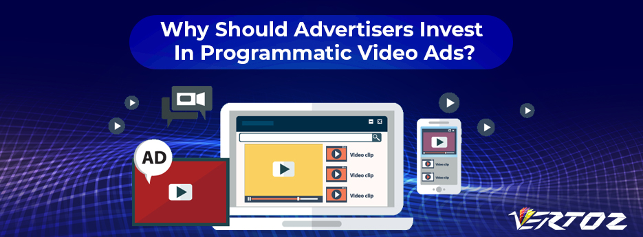 Why Should Advertisers Invest In Programmatic Video Ads